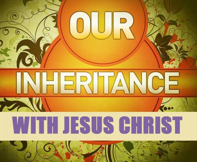 Our Inheritance With Jesus Christ!